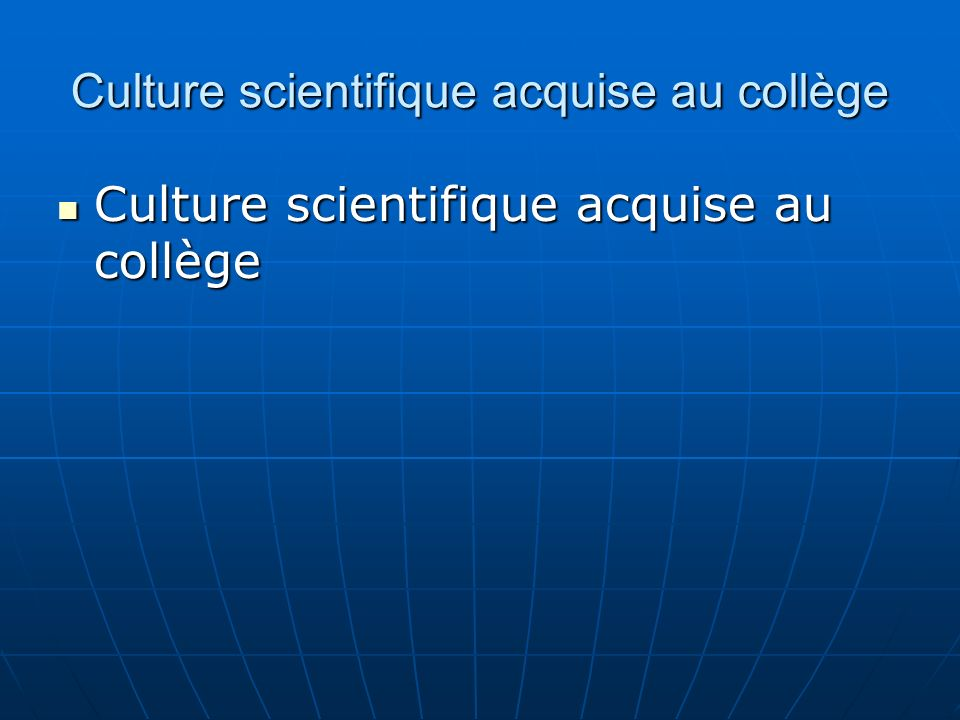 Culture scientifique acquise au collège Culture scientifique acquise au collège Culture scientifique acquise au collège