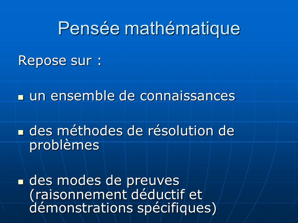 Pensée mathématique Repose sur : un ensemble de connaissances un ensemble de connaissances des méthodes de résolution de problèmes des méthodes de résolution de problèmes des modes de preuves (raisonnement déductif et démonstrations spécifiques) des modes de preuves (raisonnement déductif et démonstrations spécifiques)