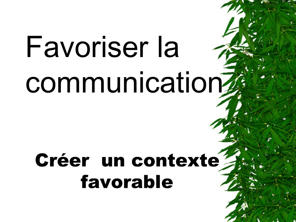 Créer un contexte favorable Favoriser la communication
