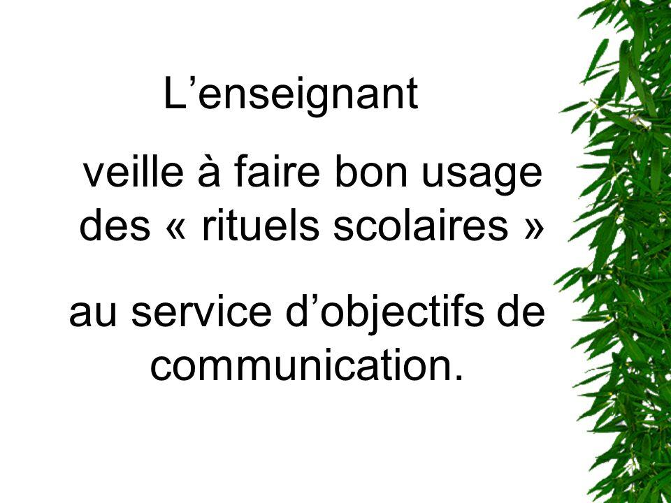 Lenseignant veille à faire bon usage des « rituels scolaires » au service dobjectifs de communication.