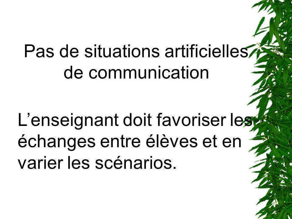 Pas de situations artificielles de communication Lenseignant doit favoriser les échanges entre élèves et en varier les scénarios.