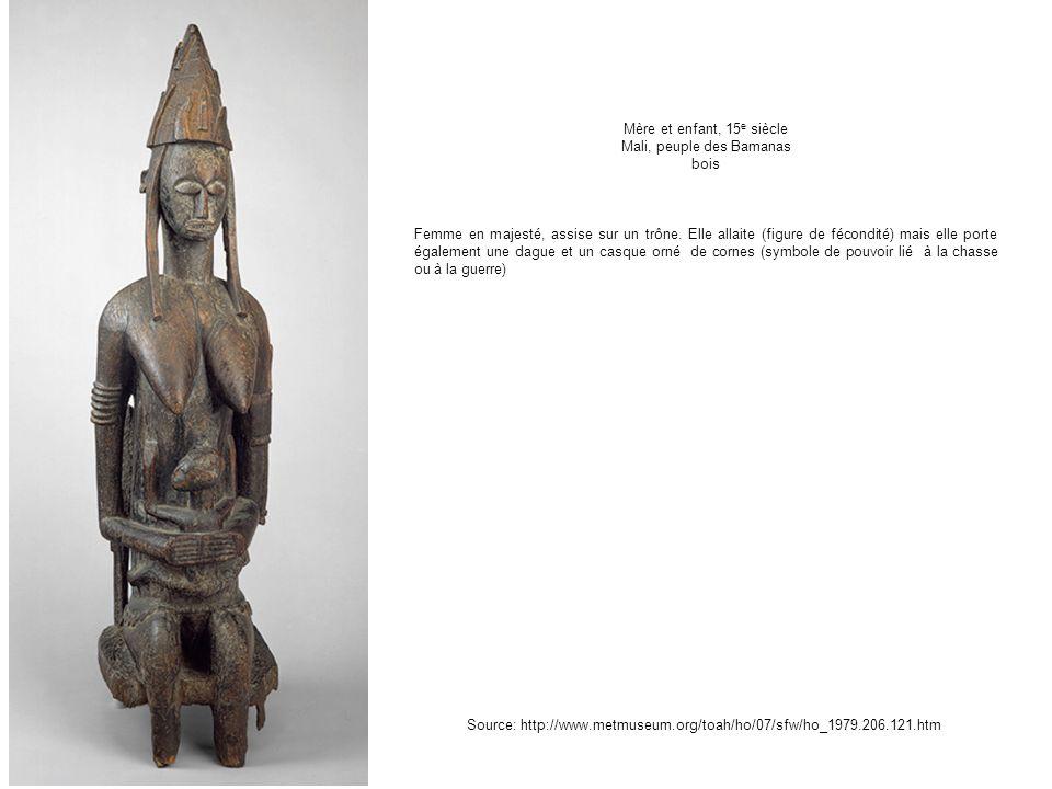 Mère et enfant, 15 e siècle Mali, peuple des Bamanas bois Femme en majesté, assise sur un trône. Elle allaite (figure de fécondité) mais elle porte ég