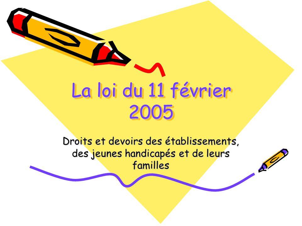 La loi du 11 février 2005 Droits et devoirs des établissements, des jeunes handicapés et de leurs familles