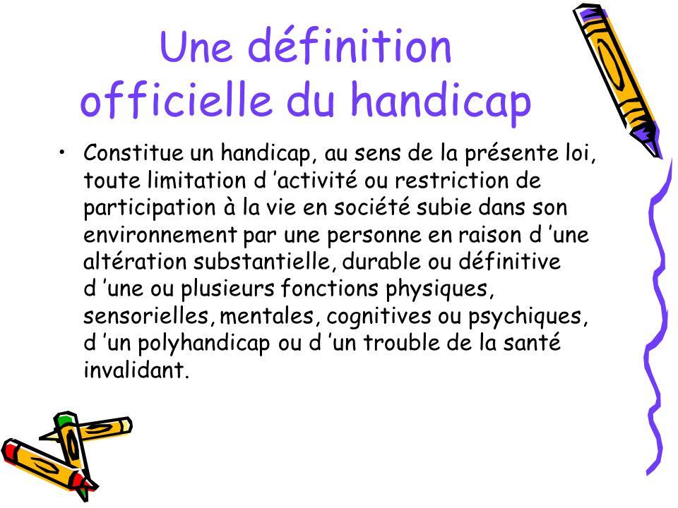 Une définition officielle du handicap Constitue un handicap, au sens de la présente loi, toute limitation d activité ou restriction de participation à