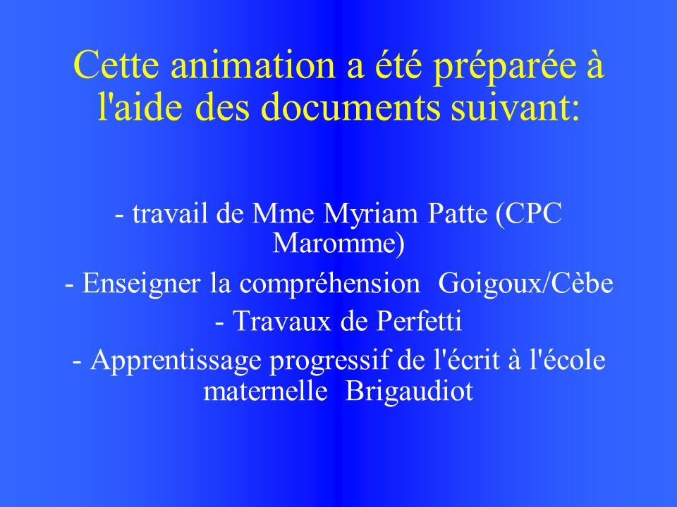 Cette animation a été préparée à l aide des documents suivant: - travail de Mme Myriam Patte (CPC Maromme) - Enseigner la compréhension Goigoux/Cèbe - Travaux de Perfetti - Apprentissage progressif de l écrit à l école maternelle Brigaudiot