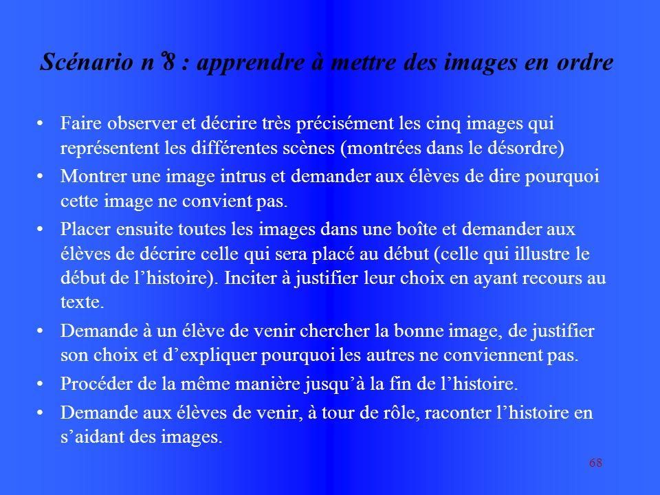 68 Scénario n°8 : apprendre à mettre des images en ordre Faire observer et décrire très précisément les cinq images qui représentent les différentes scènes (montrées dans le désordre) Montrer une image intrus et demander aux élèves de dire pourquoi cette image ne convient pas.