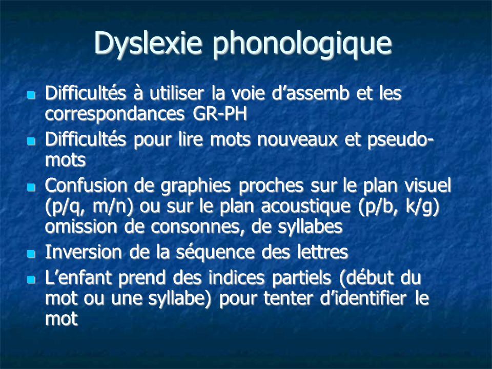 Dyslexie phonologique Difficultés à utiliser la voie dassemb et les correspondances GR-PH Difficultés à utiliser la voie dassemb et les correspondance