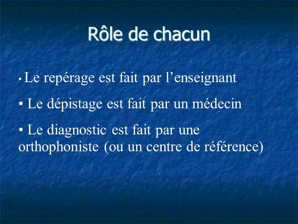 Rôle de chacun Le repérage est fait par lenseignant Le dépistage est fait par un médecin Le diagnostic est fait par une orthophoniste (ou un centre de