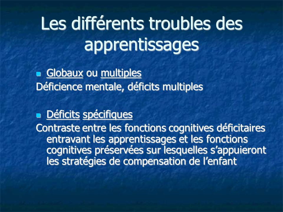 Les différents troubles des apprentissages Globaux ou multiples Globaux ou multiples Déficience mentale, déficits multiples Déficits spécifiques Défic
