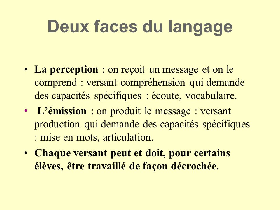 Deux faces du langage La perception : on reçoit un message et on le comprend : versant compréhension qui demande des capacités spécifiques : écoute, v