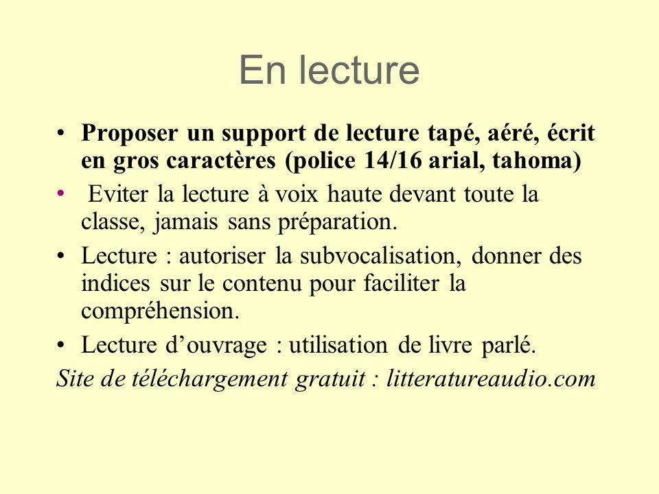 En lecture Proposer un support de lecture tapé, aéré, écrit en gros caractères (police 14/16 arial, tahoma) Eviter la lecture à voix haute devant tout