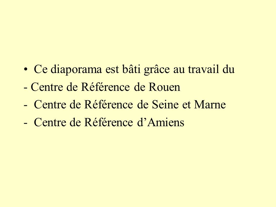 Ce diaporama est bâti grâce au travail du - Centre de Référence de Rouen -Centre de Référence de Seine et Marne -Centre de Référence dAmiens