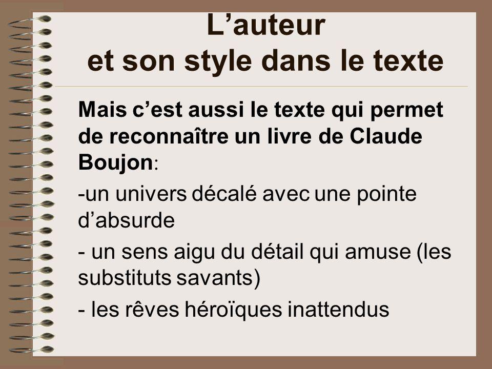 Lauteur et son style dans le texte Mais cest aussi le texte qui permet de reconnaître un livre de Claude Boujon : -un univers décalé avec une pointe dabsurde - un sens aigu du détail qui amuse (les substituts savants) - les rêves héroïques inattendus