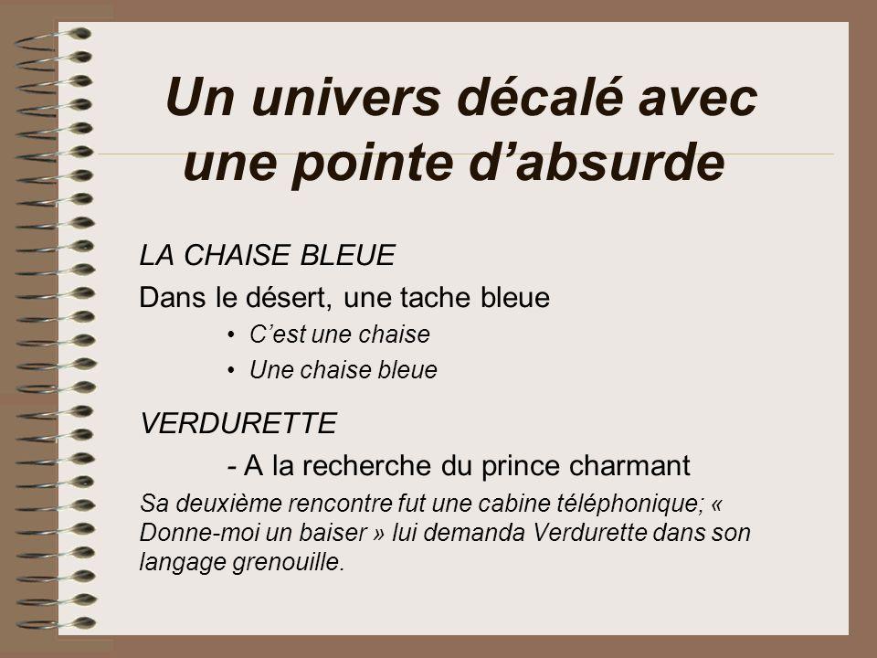 Un univers décalé avec une pointe dabsurde LA CHAISE BLEUE Dans le désert, une tache bleue Cest une chaise Une chaise bleue VERDURETTE - A la recherche du prince charmant Sa deuxième rencontre fut une cabine téléphonique; « Donne-moi un baiser » lui demanda Verdurette dans son langage grenouille.