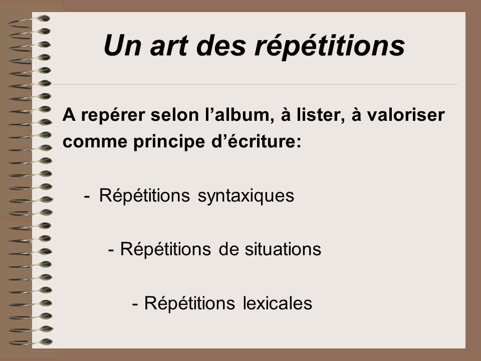 Un art des répétitions A repérer selon lalbum, à lister, à valoriser comme principe décriture: -Répétitions syntaxiques -Répétitions de situations -Ré