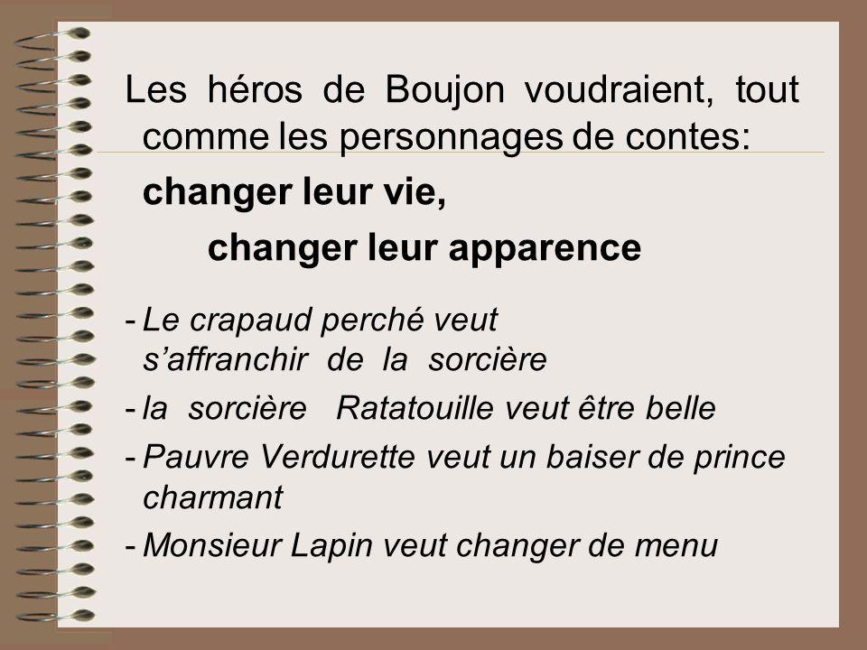 Les héros de Boujon voudraient, tout comme les personnages de contes: changer leur vie, changer leur apparence -Le crapaud perché veut saffranchir de la sorcière -la sorcière Ratatouille veut être belle -Pauvre Verdurette veut un baiser de prince charmant -Monsieur Lapin veut changer de menu