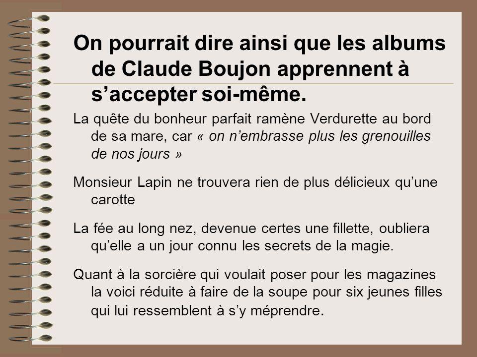 On pourrait dire ainsi que les albums de Claude Boujon apprennent à saccepter soi-même. La quête du bonheur parfait ramène Verdurette au bord de sa
