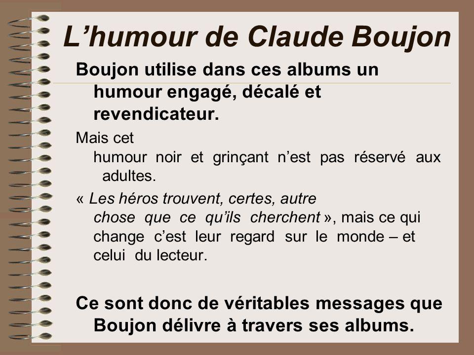 Lhumour de Claude Boujon Boujon utilise dans ces albums un humour engagé, décalé et revendicateur. Mais cet humour noir et grinçant nest pas réser