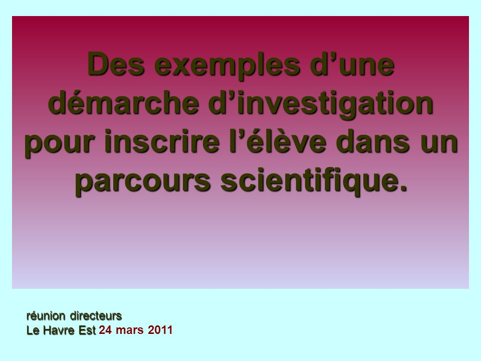 Des exemples dune démarche dinvestigation pour inscrire lélève dans un parcours scientifique. réunion directeurs Le Havre Est réunion directeurs Le Ha