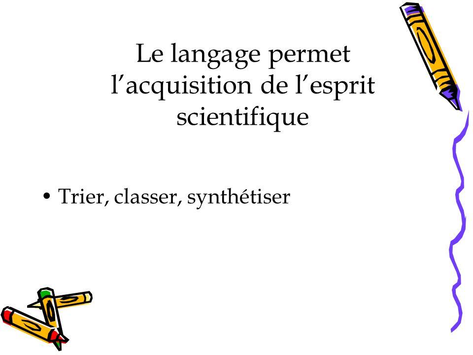 Le langage permet lacquisition de lesprit scientifique Trier, classer, synthétiser