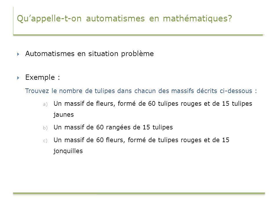 Quappelle-t-on automatismes en mathématiques? Automatismes en situation problème Exemple : Trouvez le nombre de tulipes dans chacun des massifs décrit