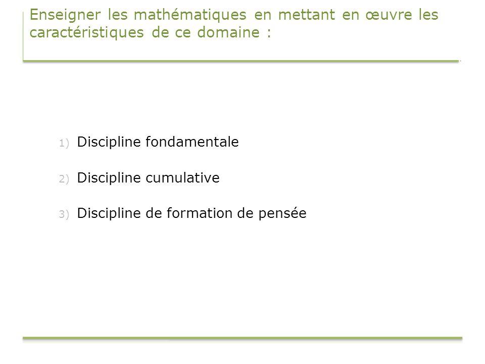 Enseigner les mathématiques en mettant en œuvre les caractéristiques de ce domaine : 1) Discipline fondamentale 2) Discipline cumulative 3) Discipline