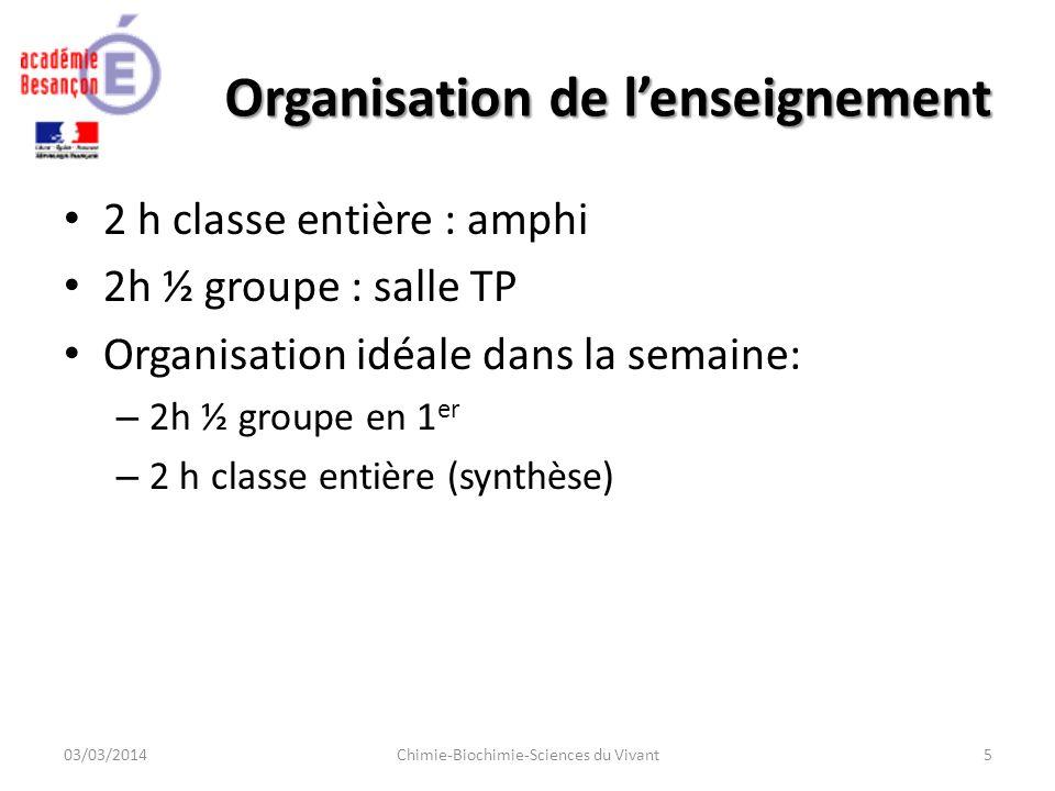 Organisation de lenseignement 2 h classe entière : amphi 2h ½ groupe : salle TP Organisation idéale dans la semaine: – 2h ½ groupe en 1 er – 2 h classe entière (synthèse) 03/03/2014Chimie-Biochimie-Sciences du Vivant5