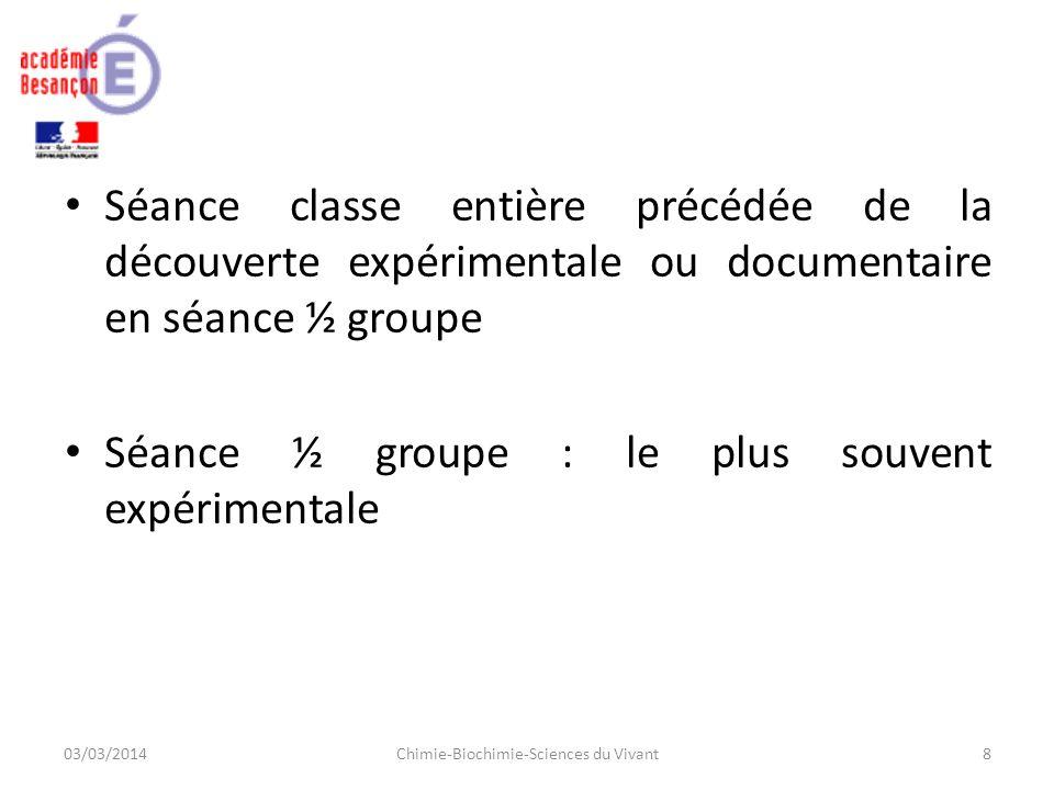 Séance classe entière précédée de la découverte expérimentale ou documentaire en séance ½ groupe Séance ½ groupe : le plus souvent expérimentale 03/03/2014Chimie-Biochimie-Sciences du Vivant8