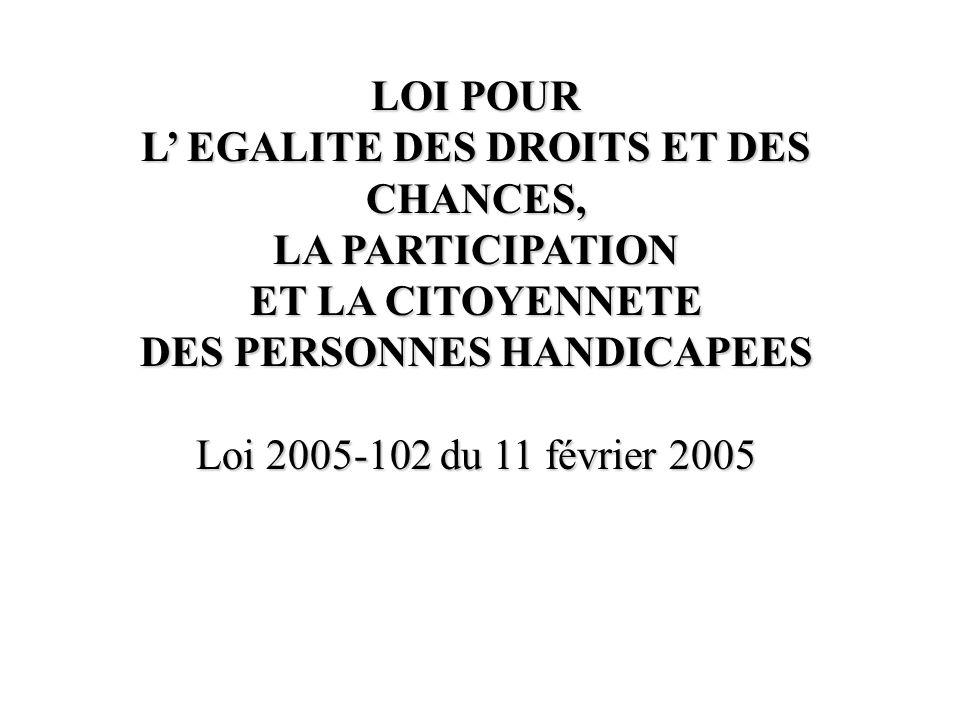 LOI POUR L EGALITE DES DROITS ET DES CHANCES, LA PARTICIPATION ET LA CITOYENNETE DES PERSONNES HANDICAPEES Loi 2005-102 du 11 février 2005