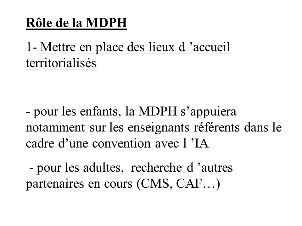 Rôle de la MDPH 1- Mettre en place des lieux d accueil territorialisés - pour les enfants, la MDPH sappuiera notamment sur les enseignants référents d