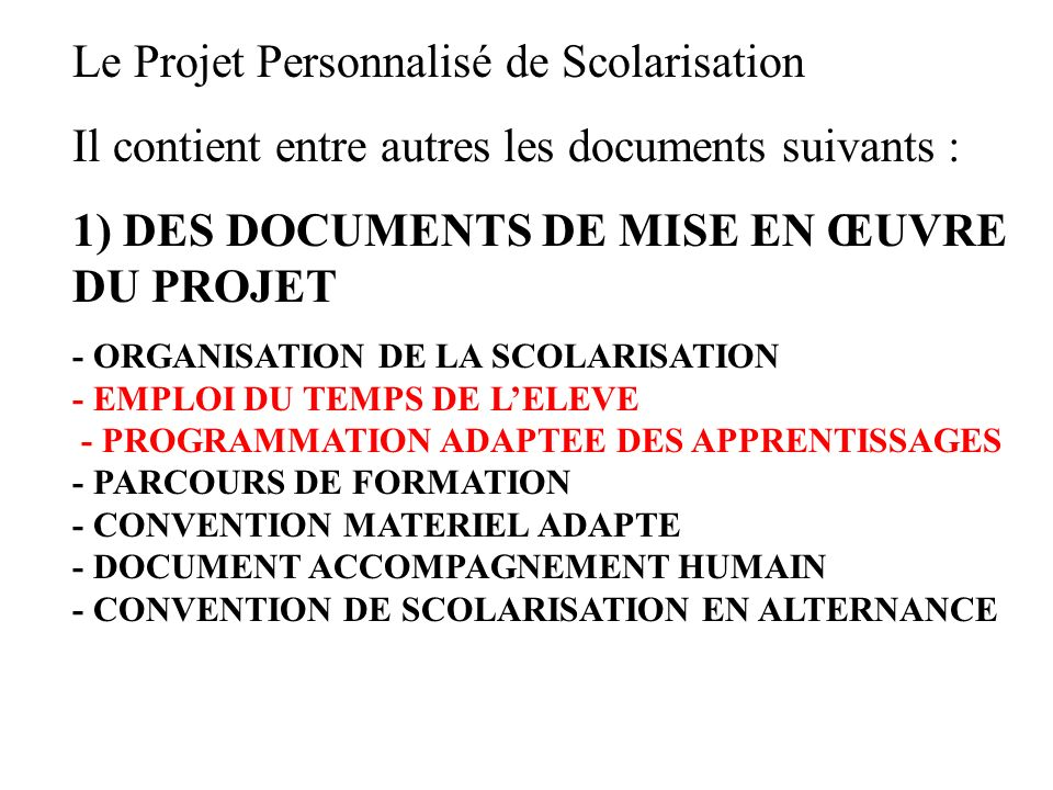 Le Projet Personnalisé de Scolarisation Il contient entre autres les documents suivants : 1) DES DOCUMENTS DE MISE EN ŒUVRE DU PROJET - ORGANISATION D