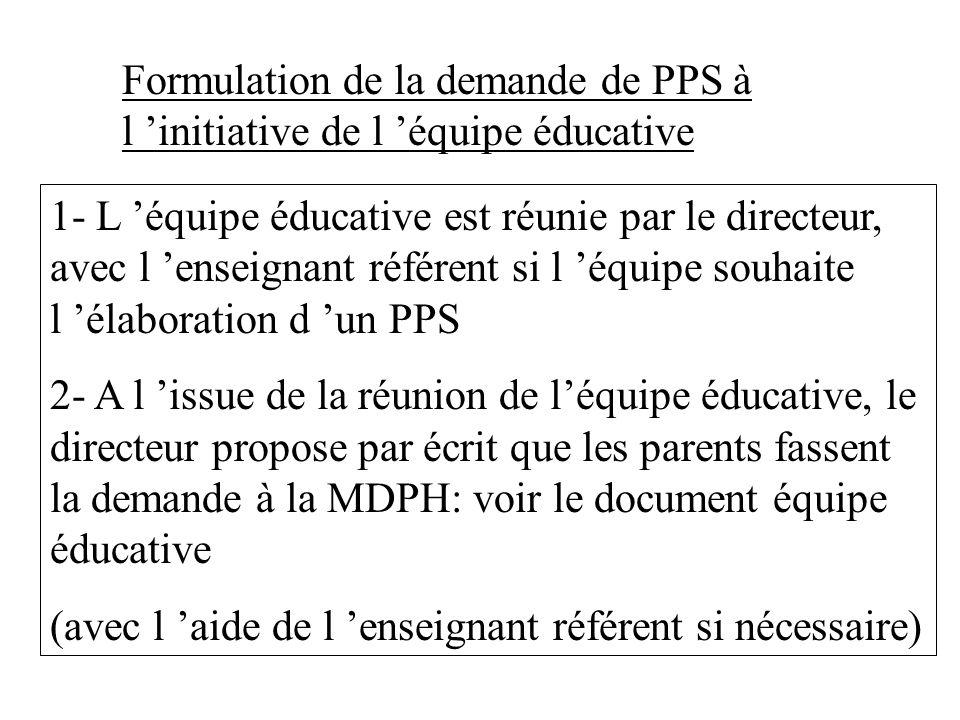 Formulation de la demande de PPS à l initiative de l équipe éducative 1- L équipe éducative est réunie par le directeur, avec l enseignant référent si