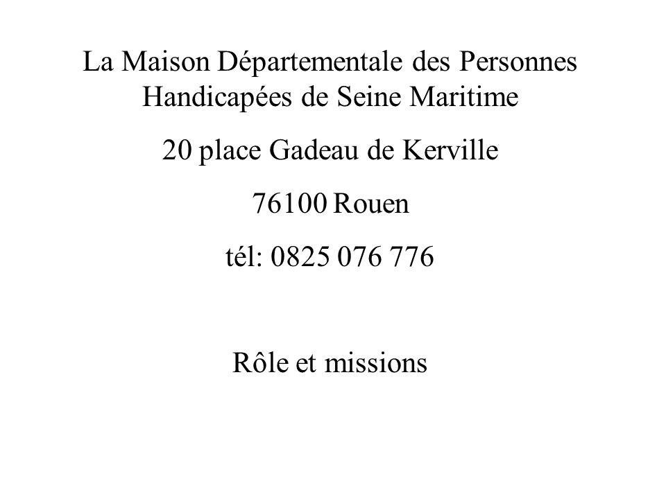 La Maison Départementale des Personnes Handicapées de Seine Maritime 20 place Gadeau de Kerville 76100 Rouen tél: 0825 076 776 Rôle et missions
