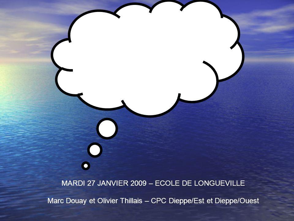 FORMATION CONTINUE T1 MARDI 27 JANVIER 2009 – ECOLE DE LONGUEVILLE Marc Douay et Olivier Thillais – CPC Dieppe/Est et Dieppe/Ouest