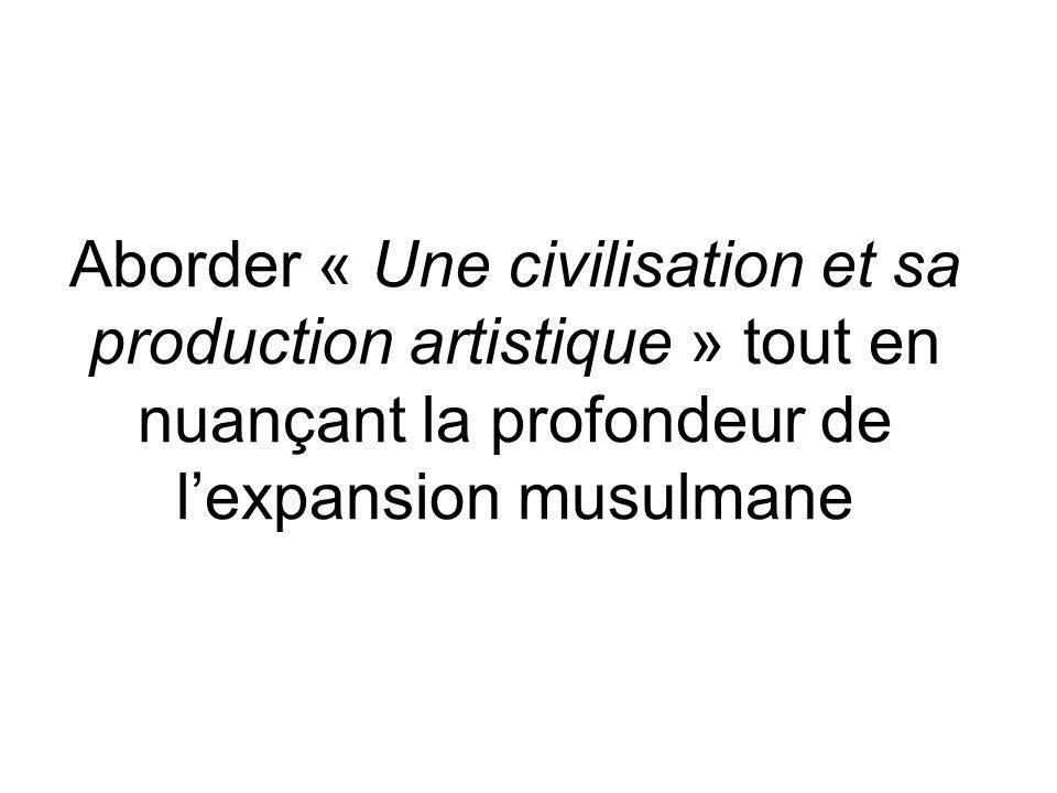 Aborder « Une civilisation et sa production artistique » tout en nuançant la profondeur de lexpansion musulmane