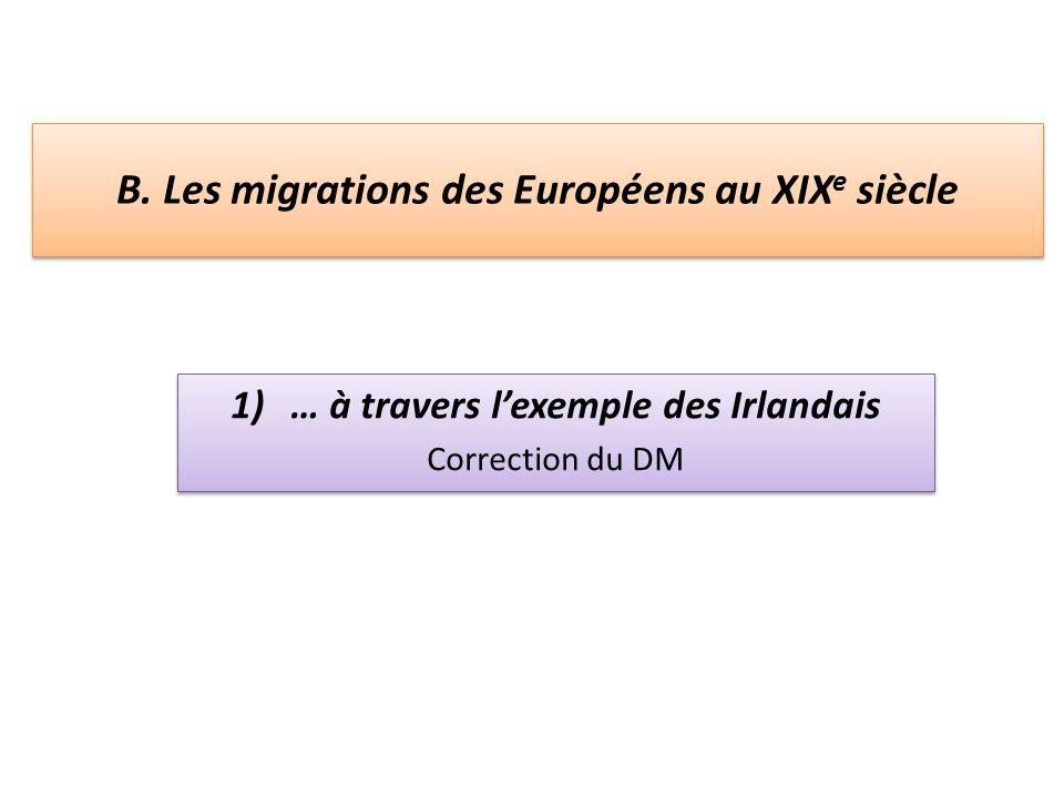 B. Les migrations des Européens au XIX e siècle 1)… à travers lexemple des Irlandais Correction du DM 1)… à travers lexemple des Irlandais Correction