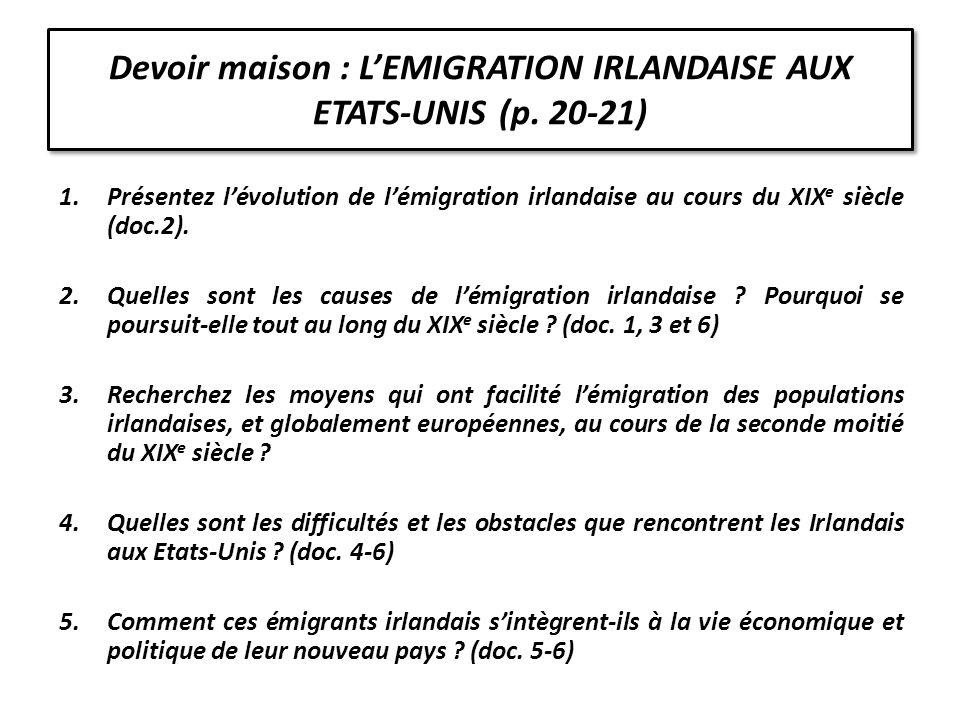 Devoir maison : LEMIGRATION IRLANDAISE AUX ETATS-UNIS (p. 20-21) 1.Présentez lévolution de lémigration irlandaise au cours du XIX e siècle (doc.2). 2.