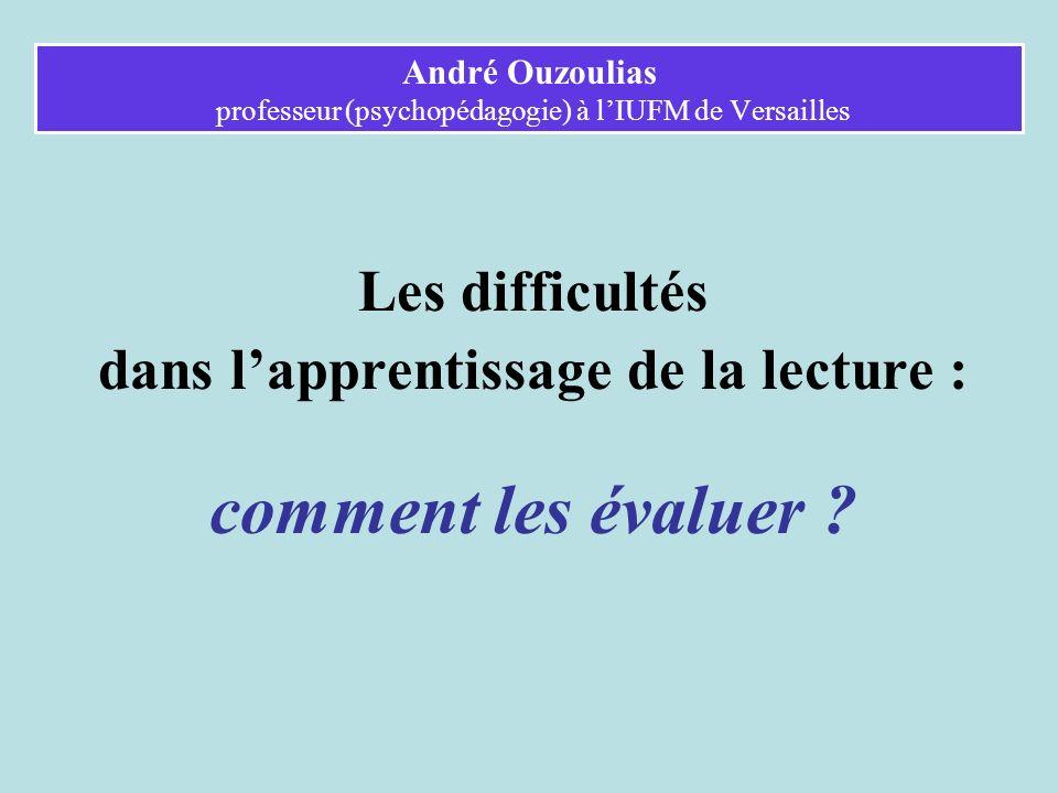 André Ouzoulias professeur (psychopédagogie) à lIUFM de Versailles Les difficultés dans lapprentissage de la lecture : comment les évaluer et comment les prévenir ?