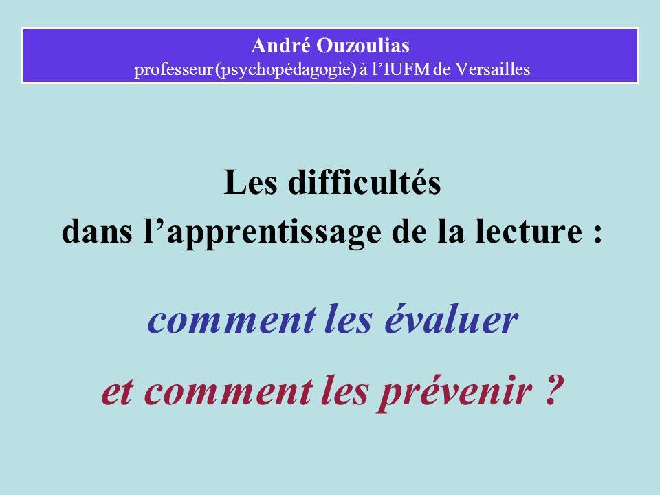 André Ouzoulias professeur (psychopédagogie) à lIUFM de Versailles Les difficultés dans lapprentissage de la lecture : comment les évaluer et comment