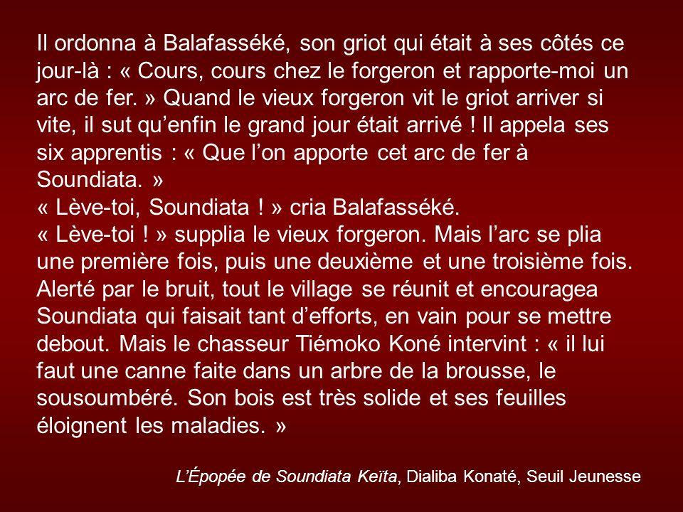 Il ordonna à Balafasséké, son griot qui était à ses côtés ce jour-là : « Cours, cours chez le forgeron et rapporte-moi un arc de fer. » Quand le vieux