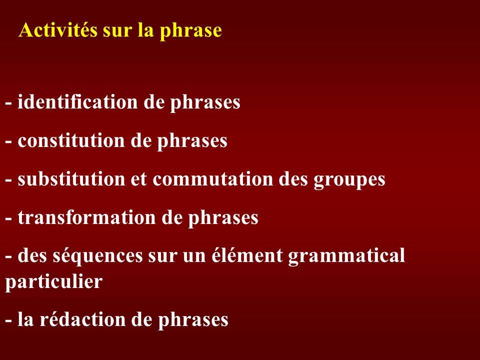 - identification de phrases - constitution de phrases - substitution et commutation des groupes - transformation de phrases - des séquences sur un élé