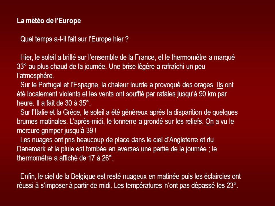 La météo de lEurope Quel temps a-t-il fait sur lEurope hier ? Hier, le soleil a brillé sur lensemble de la France, et le thermomètre a marqué 33° au p