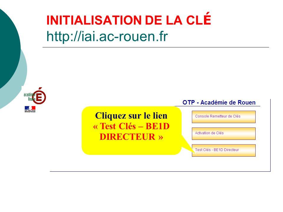 INITIALISATION DE LA CL É http://iai.ac-rouen.fr Cliquez sur le lien « Test Clés – BE1D DIRECTEUR »