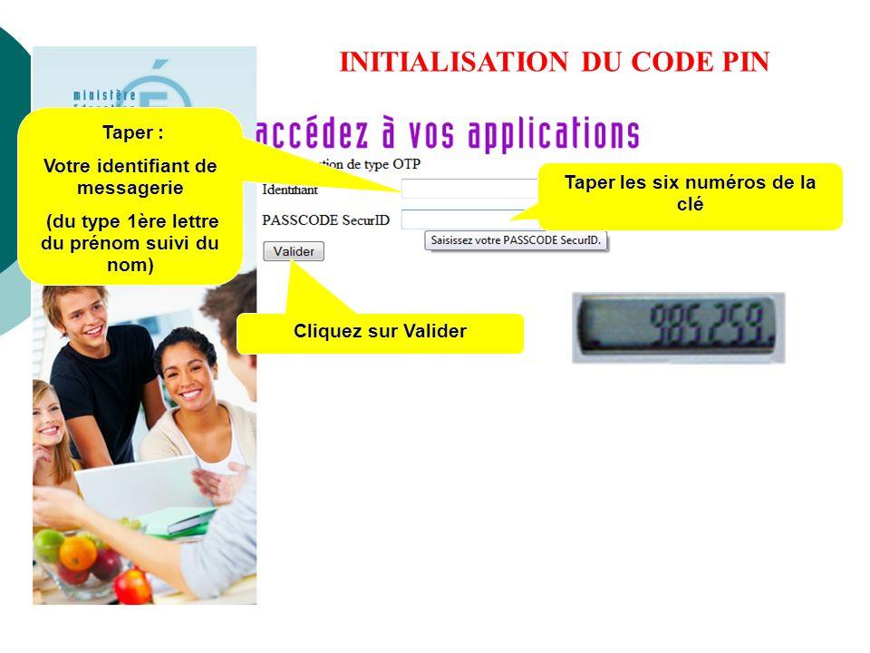 INITIALISATION DU CODE PIN Taper : Votre identifiant de messagerie (du type 1ère lettre du prénom suivi du nom) Taper les six numéros de la clé Clique