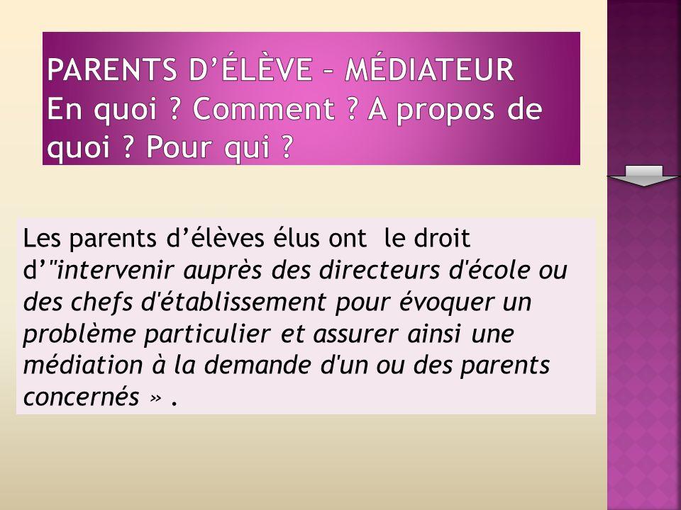 Les parents délèves élus ont le droit d intervenir auprès des directeurs d école ou des chefs d établissement pour évoquer un problème particulier et assurer ainsi une médiation à la demande d un ou des parents concernés ».