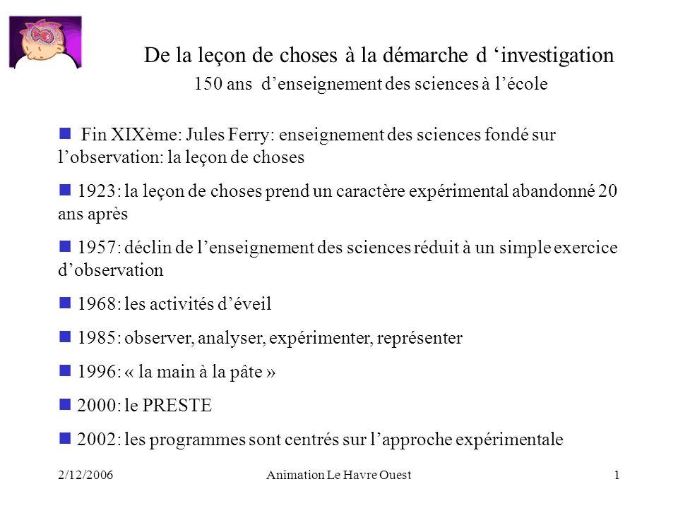 2/12/2006Animation Le Havre Ouest1 De la leçon de choses à la démarche d investigation Fin XIXème: Jules Ferry: enseignement des sciences fondé sur lo