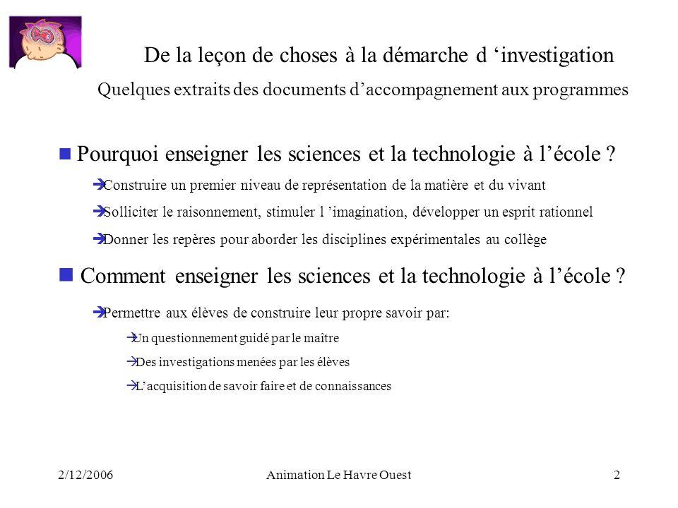2/12/2006Animation Le Havre Ouest2 De la leçon de choses à la démarche d investigation Pourquoi enseigner les sciences et la technologie à lécole ? Co
