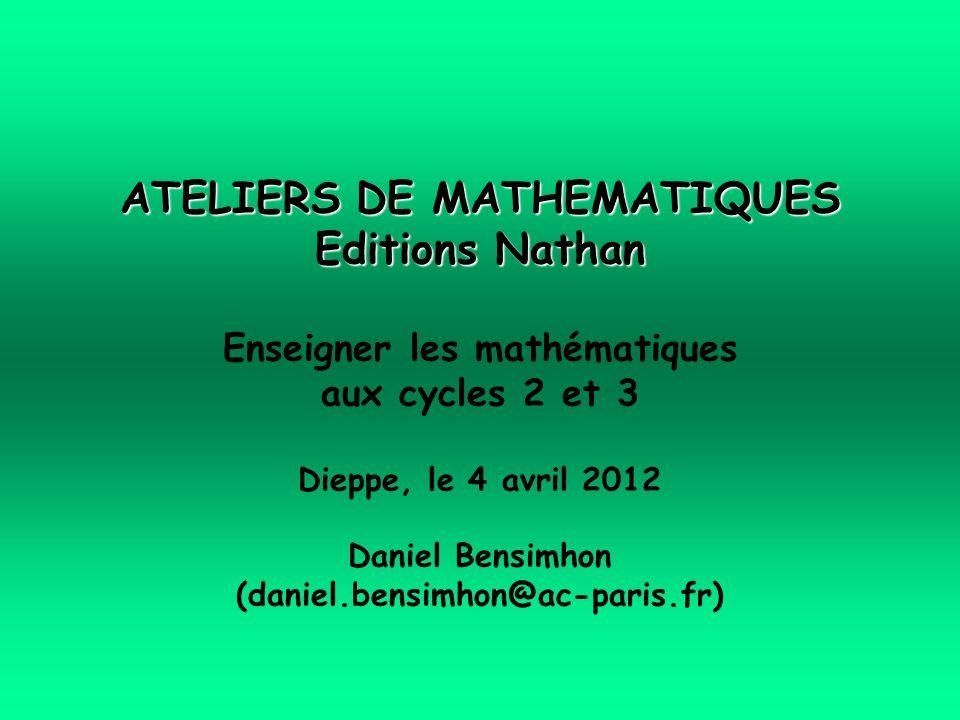 ATELIERS DE MATHEMATIQUES Editions Nathan Enseigner les mathématiques aux cycles 2 et 3 Dieppe, le 4 avril 2012 Daniel Bensimhon (daniel.bensimhon@ac-