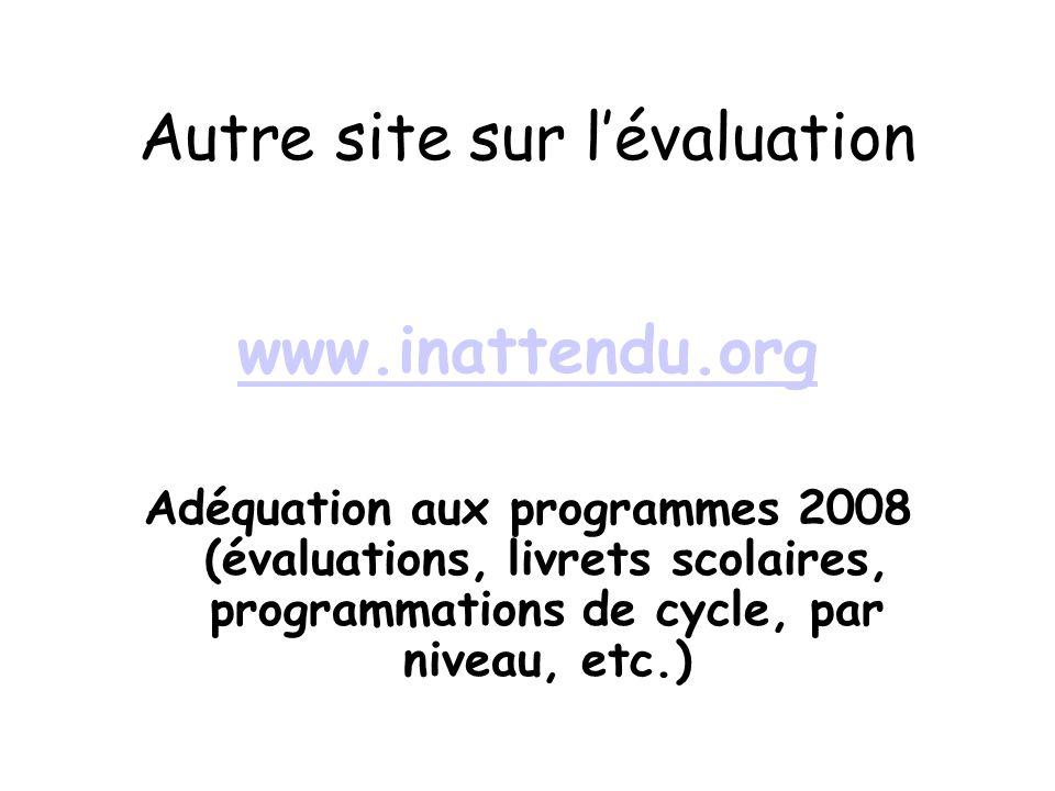 Autre site sur lévaluation www.inattendu.org Adéquation aux programmes 2008 (évaluations, livrets scolaires, programmations de cycle, par niveau, etc.