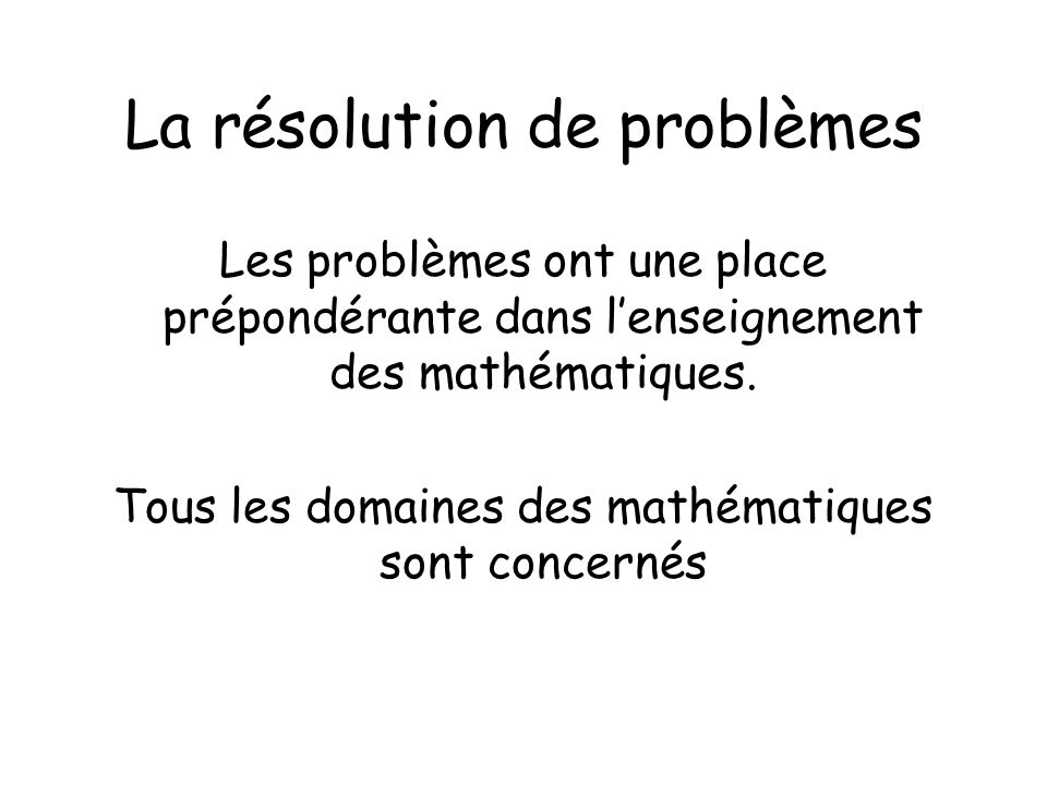 La résolution de problèmes Les problèmes ont une place prépondérante dans lenseignement des mathématiques. Tous les domaines des mathématiques sont co